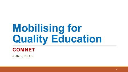 Mobilising for Quality Education COMNET JUNE, 2013 1.