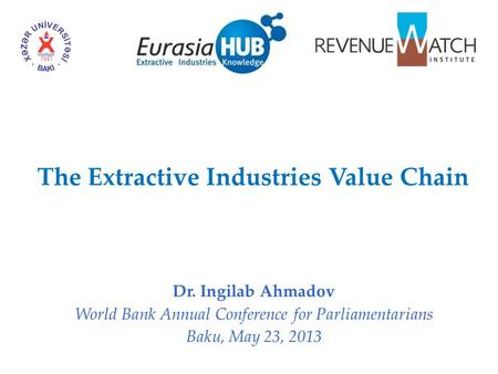 The Extractive Industries Value Chain Dr. Ingilab Ahmadov World Bank Annual Conference for Parliamentarians Baku, May 23, 2013.