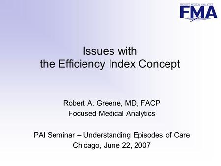 Issues with the Efficiency Index Concept Robert A. Greene, MD, FACP Focused Medical Analytics PAI Seminar – Understanding Episodes of Care Chicago, June.