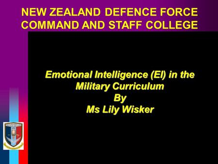 NEW ZEALAND DEFENCE FORCE COMMAND AND STAFF COLLEGE Emotional Intelligence (EI) in the Military Curriculum By Ms Lily Wisker.