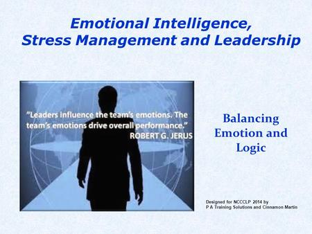 Emotional Intelligence, Stress Management and Leadership Balancing Emotion and Logic Designed for NCCCLP 2014 by P A Training Solutions and Cinnamon Martin.