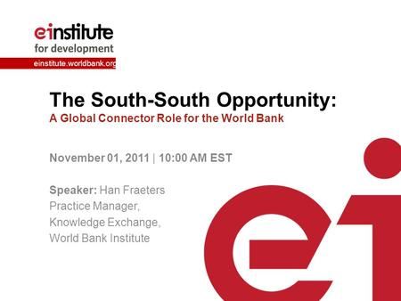Einstitute.worldbank.org The South-South Opportunity: A Global Connector Role for the World Bank November 01, 2011 | 10:00 AM EST Speaker: Han Fraeters.