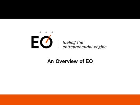 An Overview of EO. Fueling the Entrepreneurial Engine Agenda EO Overview EO Membership Benefits Application Process and Q&A.