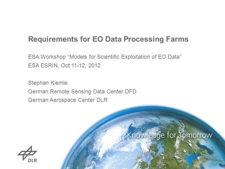 "Requirements for EO Data Processing Farms ESA Workshop ""Models for Scientific Exploitation of EO Data"" ESA ESRIN, Oct 11-12, 2012 Stephan Kiemle German."