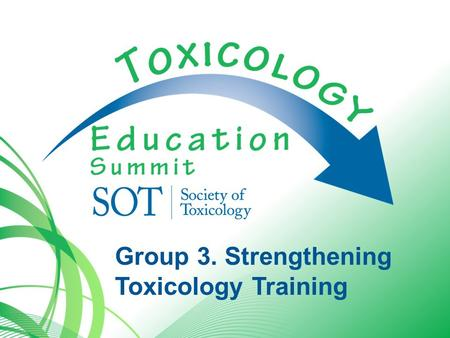 Group 3. Strengthening Toxicology Training. 3. Strengthening Toxicology Training Issues Increase academic partnering with government and industry to evolve.