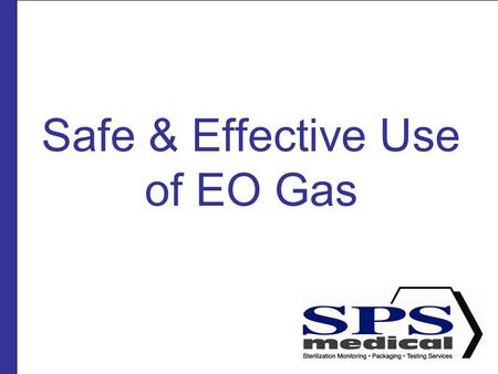 Safe & Effective Use of EO Gas. Presented by SPSmedical Largest sterilizer testing Lab in North America with over 50 sterilizers Develop and market sterility.