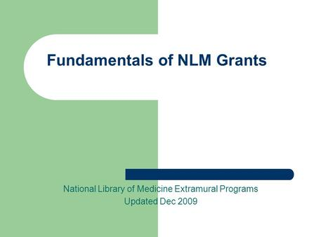 Fundamentals of NLM Grants National Library of Medicine Extramural Programs Updated Dec 2009.
