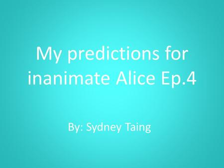 My predictions for inanimate Alice Ep.4 By: Sydney Taing.