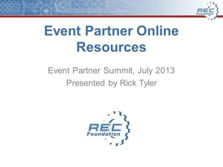 Event Partner Online Resources Event Partner Summit, July 2013 Presented by Rick Tyler.