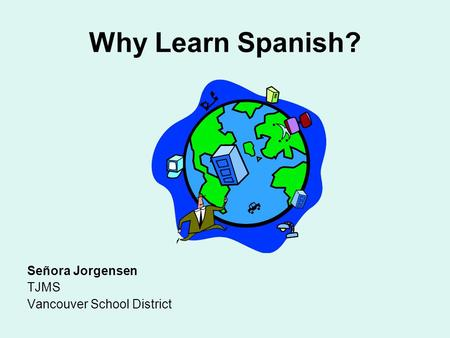 Why Learn Spanish? Señora Jorgensen TJMS Vancouver School District.