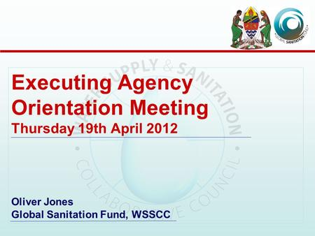 Executing Agency Orientation Meeting Thursday 19th April 2012 Oliver Jones Global Sanitation Fund, WSSCC.