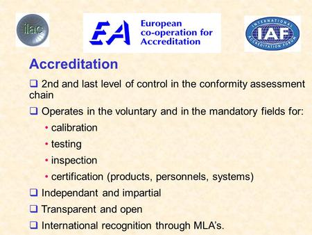 Accreditation  2nd and last level of control in the conformity assessment chain  Operates in the voluntary and in the mandatory fields for: calibration.