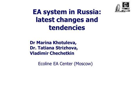 EA system in Russia: latest changes and tendencies Dr Marina Khotuleva, Dr. Tatiana Strizhova, Vladimir Chechetkin Ecoline EA Center (Moscow)