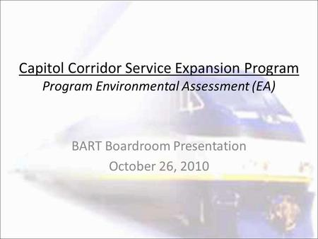 Capitol Corridor Service Expansion Program Program Environmental Assessment (EA) BART Boardroom Presentation October 26, 2010.
