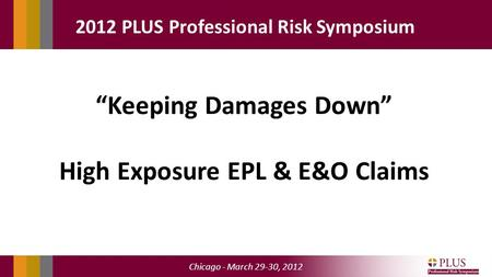 "Chicago - March 29-30, 2012 2012 PLUS Professional Risk Symposium ""Keeping Damages Down"" High Exposure EPL & E&O Claims."