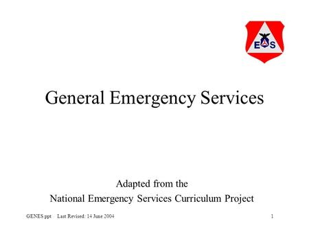 1GENES.ppt Last Revised: 14 June 2004 General Emergency Services Adapted from the National Emergency Services Curriculum Project.