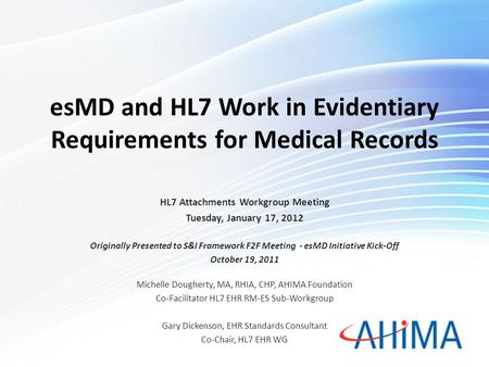 EsMD and HL7 Work in Evidentiary Requirements for Medical Records HL7 Attachments Workgroup Meeting Tuesday, January 17, 2012 Originally Presented to S&I.