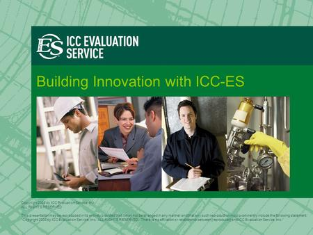 Building Innovation with ICC-ES Copyright 2008 by ICC Evaluation Service, Inc. ALL RIGHTS RESERVED This presentation may be reproduced in its entirety.