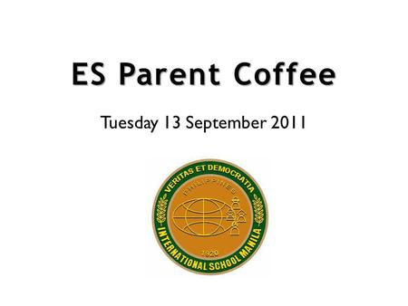 ES Parent Coffee Tuesday 13 September 2011. Assessment in the Elementary School at ISM.