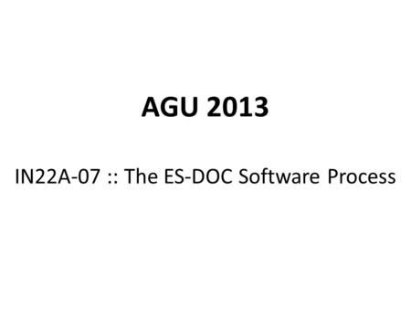 AGU 2013 IN22A-07 :: The ES-DOC Software Process.