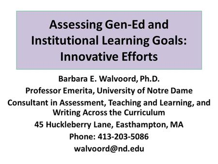 Assessing Gen-Ed and Institutional Learning Goals: Innovative Efforts Barbara E. Walvoord, Ph.D. Professor Emerita, University of Notre Dame Consultant.