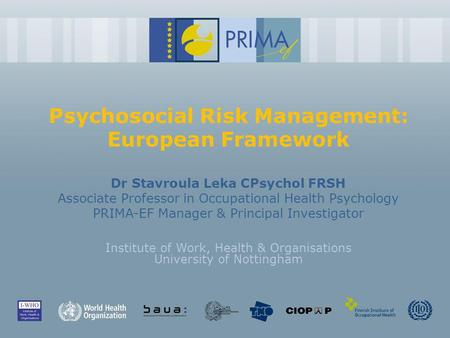 Psychosocial Risk Management: European Framework Dr Stavroula Leka CPsychol FRSH Associate Professor in Occupational Health Psychology PRIMA-EF Manager.