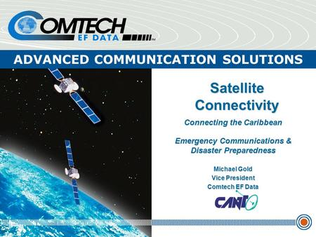ADVANCED COMMUNICATION SOLUTIONS Satellite Connectivity Connecting the Caribbean Emergency Communications & Disaster Preparedness Michael Gold Vice President.