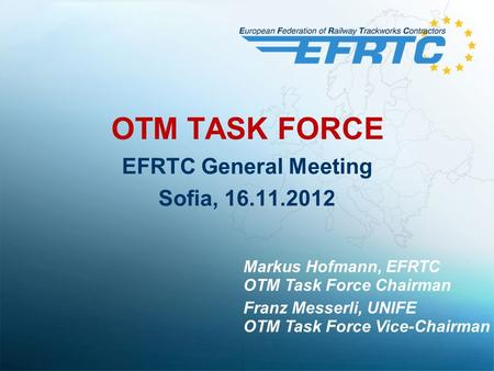 OTM TASK FORCE EFRTC General Meeting Sofia, 16.11.2012 Markus Hofmann, EFRTC OTM Task Force Chairman Franz Messerli, UNIFE OTM Task Force Vice-Chairman.