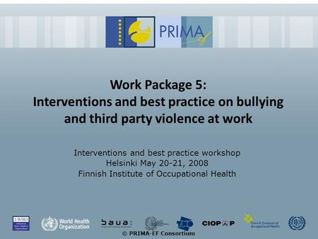 © PRIMA-EF Consortium Work Package 5: Interventions and best practice on bullying and third party violence at work Interventions and best practice workshop.