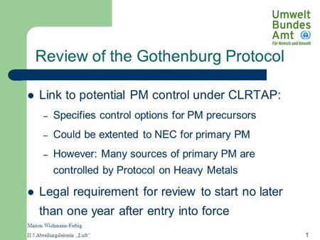 "Marion Wichmann-Fiebig II 5 Abteilungsleiterin ""Luft"" 1 Review of the Gothenburg Protocol Link to potential PM control under CLRTAP: – Specifies control."