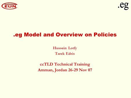 .eg Model and Overview on Policies Hussein Lotfy Tarek Edris ccTLD Technical Training Amman, Jordan 26-29 Nov 07.
