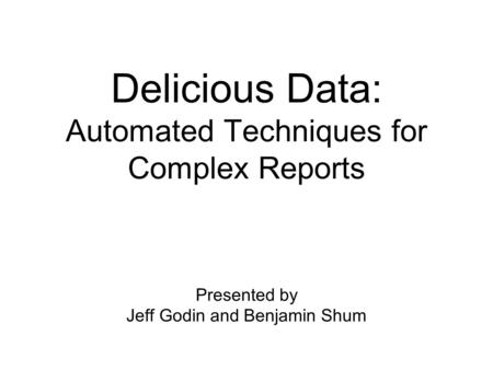 Delicious Data: Automated Techniques for Complex Reports Presented by Jeff Godin and Benjamin Shum.