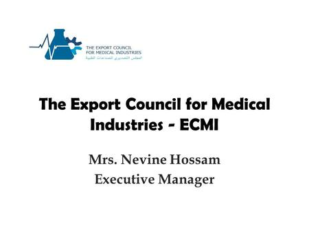 The Export Council for Medical Industries - ECMI Mrs. Nevine Hossam Executive Manager.