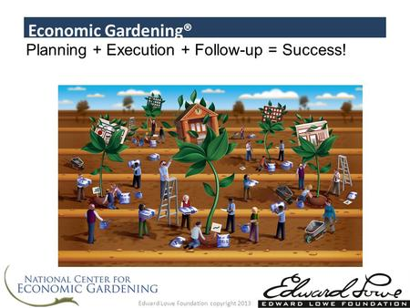 Planning + Execution + Follow-up = Success! Economic Gardening® Edward Lowe Foundation copyright 2013.