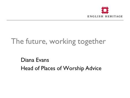 The future, working together Diana Evans Head of Places of Worship Advice.