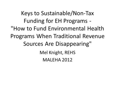 Keys to Sustainable/Non-Tax Funding for EH Programs - How to Fund Environmental Health Programs When Traditional Revenue Sources Are Disappearing Mel.