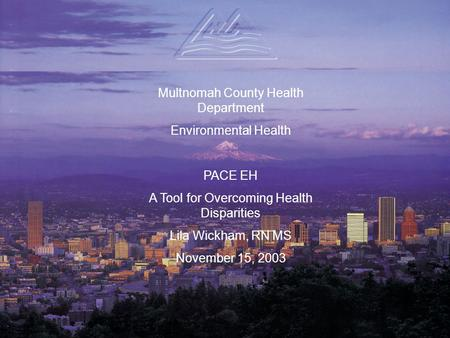 Multnomah County Health Department Environmental Health PACE EH A Tool for Overcoming Health Disparities Lila Wickham, RN MS November 15, 2003.