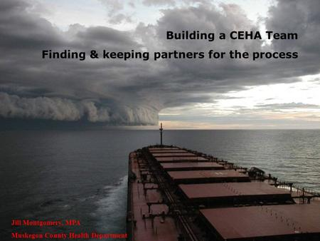Building a CEHA Team Finding & keeping partners for the process Jill Montgomery, MPA Muskegon County Health Department.