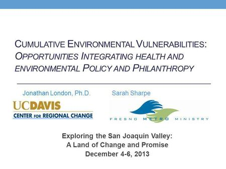 Exploring the San Joaquin Valley: A Land of Change and Promise December 4-6, 2013 Jonathan London, Ph.D. C UMULATIVE E NVIRONMENTAL V ULNERABILITIES :