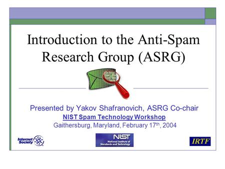 Introduction to the Anti-Spam Research Group (ASRG) Presented by Yakov Shafranovich, ASRG Co-chair NIST Spam Technology Workshop Gaithersburg, Maryland,