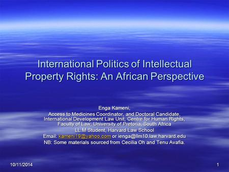 10/11/20141 International Politics of Intellectual Property Rights: An African Perspective Enga Kameni, Access to Medicines Coordinator, and Doctoral Candidate,