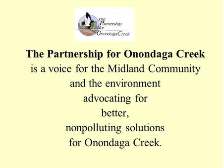 The Partnership for Onondaga Creek is a voice for the Midland Community and the environment advocating for better, nonpolluting solutions for Onondaga.