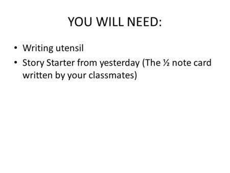 YOU WILL NEED: Writing utensil Story Starter from yesterday (The ½ note card written by your classmates)
