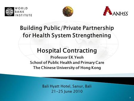 1 Building Public/Private Partnership for Health System Strengthening Hospital Contracting Professor EK Yeoh School of Public Health and Primary Care The.