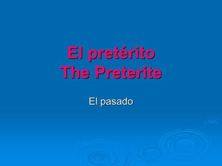 El pretérito The Preterite El pasado. What is the preterite?  A past tense in Spanish  A tense with many irregular verbs  Used to express an action.