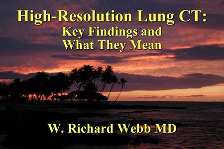 High-Resolution Lung CT: Key Findings and What They Mean W. Richard Webb MD.