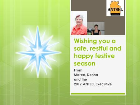 Wishing you a safe, restful and happy festive season From Maree, Donna and the 2012 ANTSEL Executive.