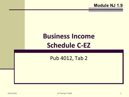 10/11/2014NJ Training TY 20081 Business Income Schedule C-EZ Pub 4012, Tab 2 Module NJ 1.9.