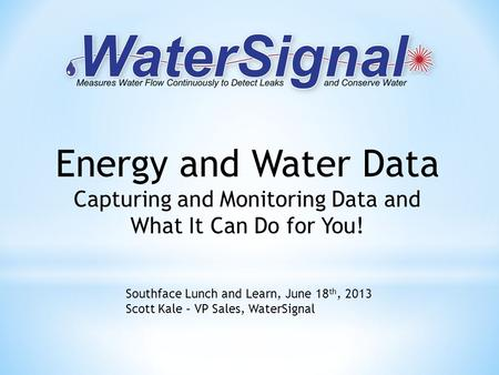 Energy and Water Data Capturing and Monitoring Data and What It Can Do for You! Southface Lunch and Learn, June 18 th, 2013 Scott Kale – VP Sales, WaterSignal.