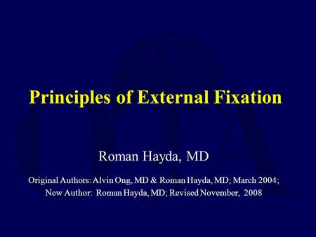 Principles of External Fixation Roman Hayda, MD Original Authors: Alvin Ong, MD & Roman Hayda, MD; March 2004; New Author: Roman Hayda, MD; Revised November,